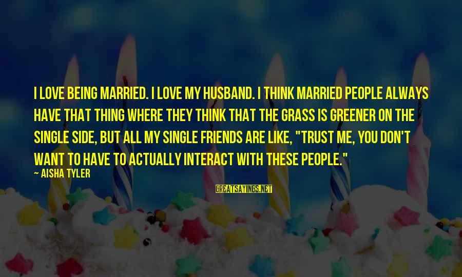The Grass Not Always Being Greener On The Other Side Sayings By Aisha Tyler: I love being married. I love my husband. I think married people always have that