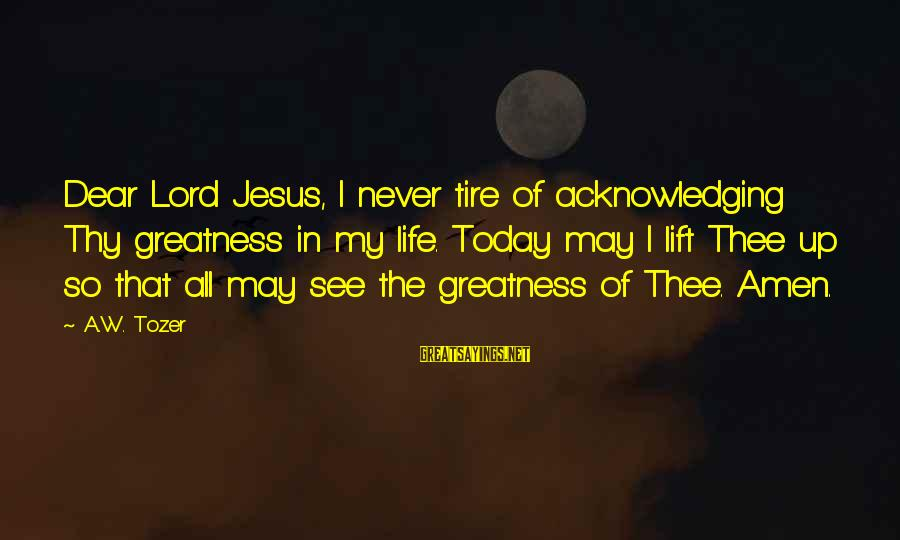 The Greatness Of Jesus Sayings By A.W. Tozer: Dear Lord Jesus, I never tire of acknowledging Thy greatness in my life. Today may