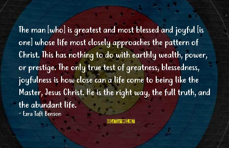 The Greatness Of Jesus Sayings By Ezra Taft Benson: The man [who] is greatest and most blessed and joyful [is one] whose life most