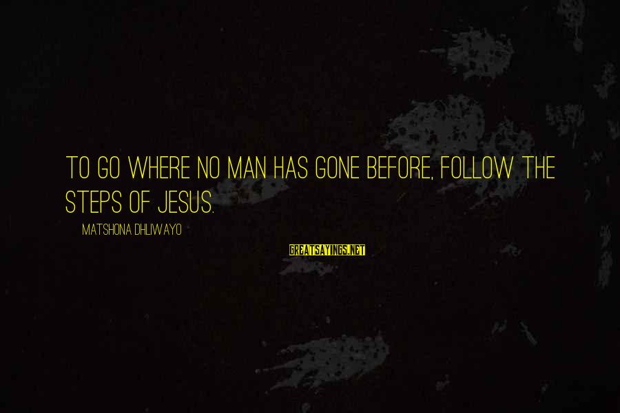 The Greatness Of Jesus Sayings By Matshona Dhliwayo: To go where no man has gone before, follow the steps of Jesus.