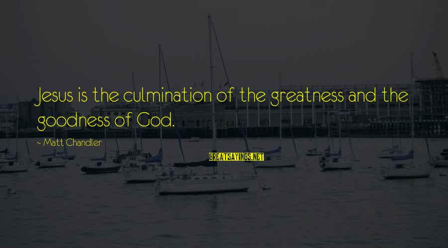 The Greatness Of Jesus Sayings By Matt Chandler: Jesus is the culmination of the greatness and the goodness of God.