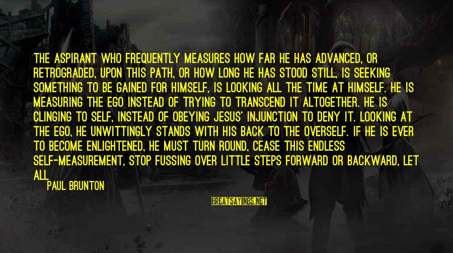 The Greatness Of Jesus Sayings By Paul Brunton: The aspirant who frequently measures how far he has advanced, or retrograded, upon this path,