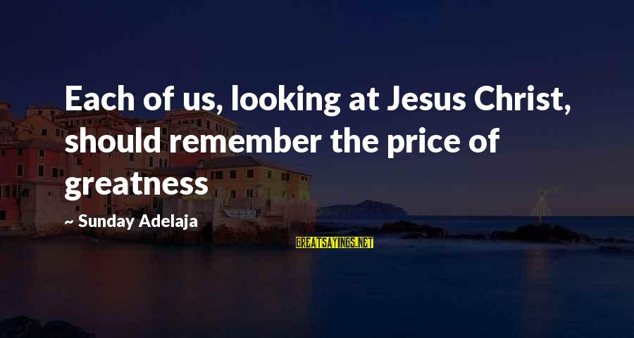 The Greatness Of Jesus Sayings By Sunday Adelaja: Each of us, looking at Jesus Christ, should remember the price of greatness