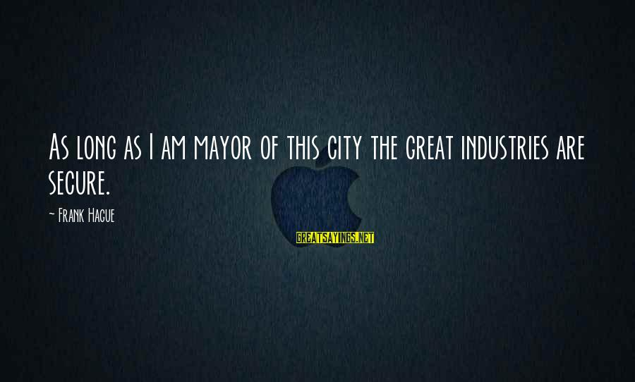 The Hague Sayings By Frank Hague: As long as I am mayor of this city the great industries are secure.