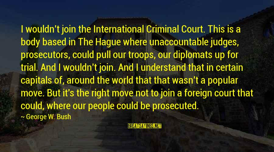 The Hague Sayings By George W. Bush: I wouldn't join the International Criminal Court. This is a body based in The Hague