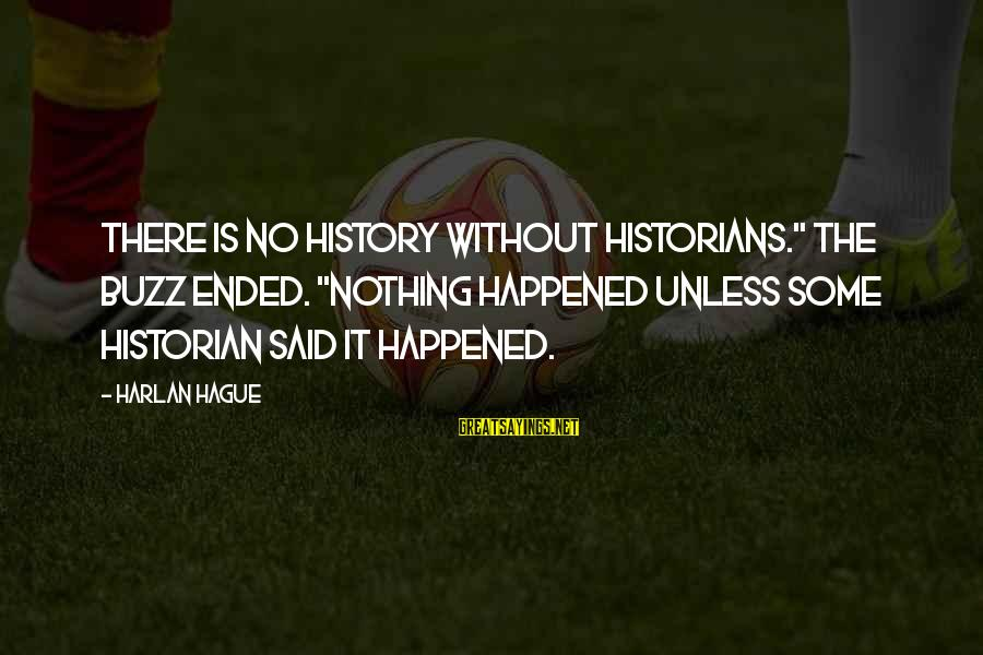"The Hague Sayings By Harlan Hague: There is no history without historians."" The buzz ended. ""Nothing happened unless some historian said"