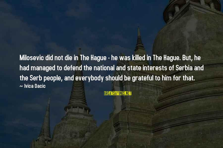 The Hague Sayings By Ivica Dacic: Milosevic did not die in The Hague - he was killed in The Hague. But,