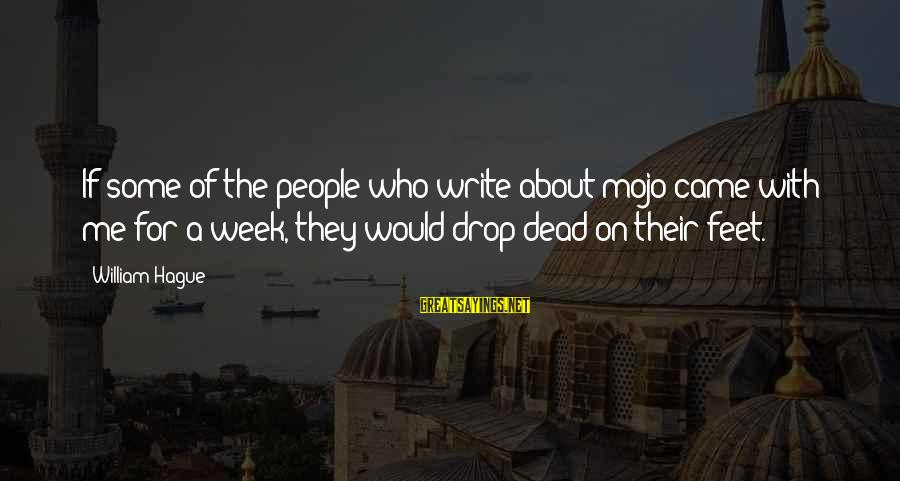 The Hague Sayings By William Hague: If some of the people who write about mojo came with me for a week,