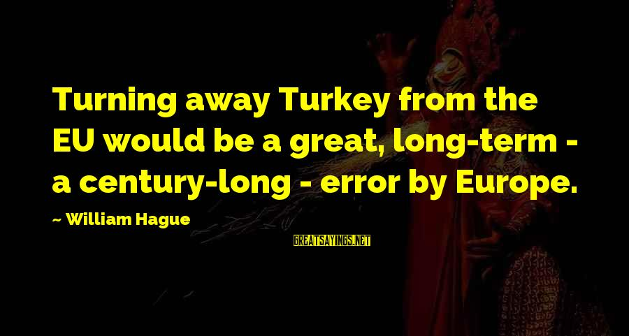 The Hague Sayings By William Hague: Turning away Turkey from the EU would be a great, long-term - a century-long -