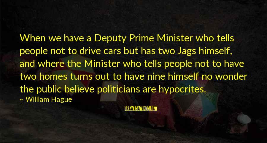 The Hague Sayings By William Hague: When we have a Deputy Prime Minister who tells people not to drive cars but