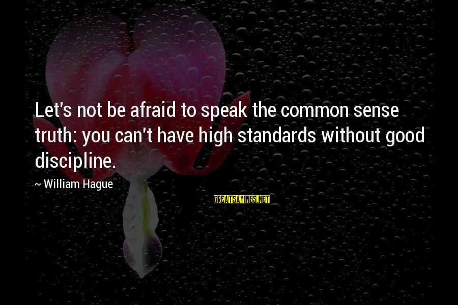 The Hague Sayings By William Hague: Let's not be afraid to speak the common sense truth: you can't have high standards