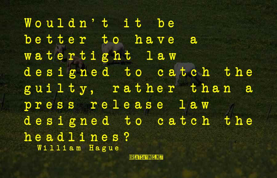 The Hague Sayings By William Hague: Wouldn't it be better to have a watertight law designed to catch the guilty, rather