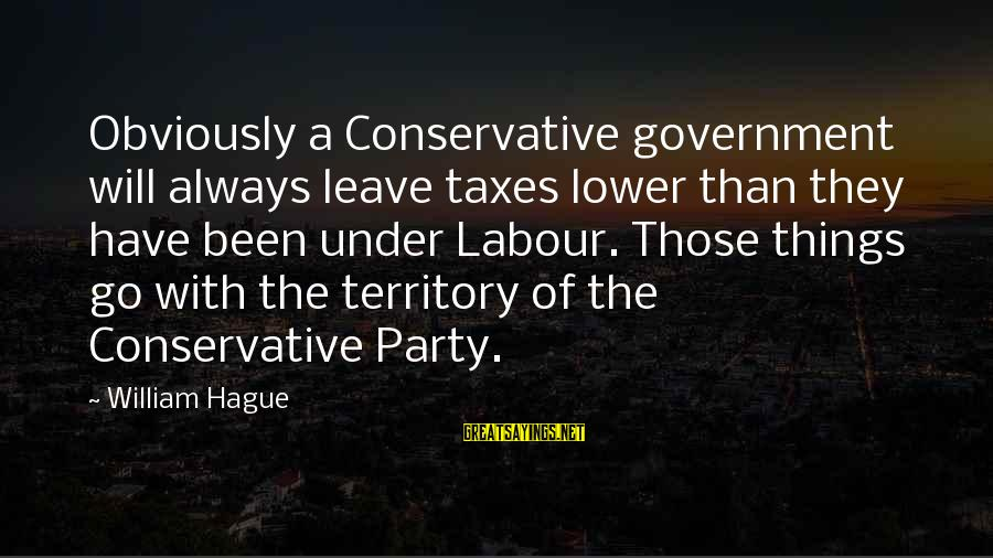 The Hague Sayings By William Hague: Obviously a Conservative government will always leave taxes lower than they have been under Labour.
