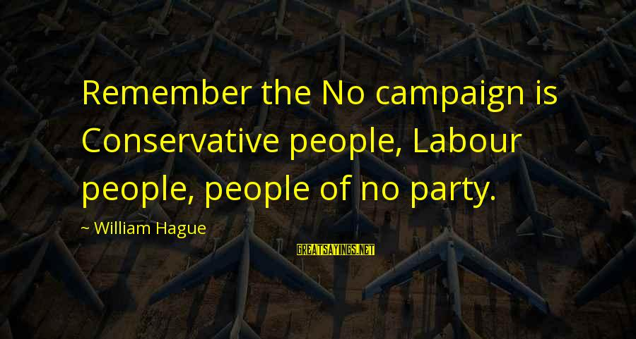 The Hague Sayings By William Hague: Remember the No campaign is Conservative people, Labour people, people of no party.