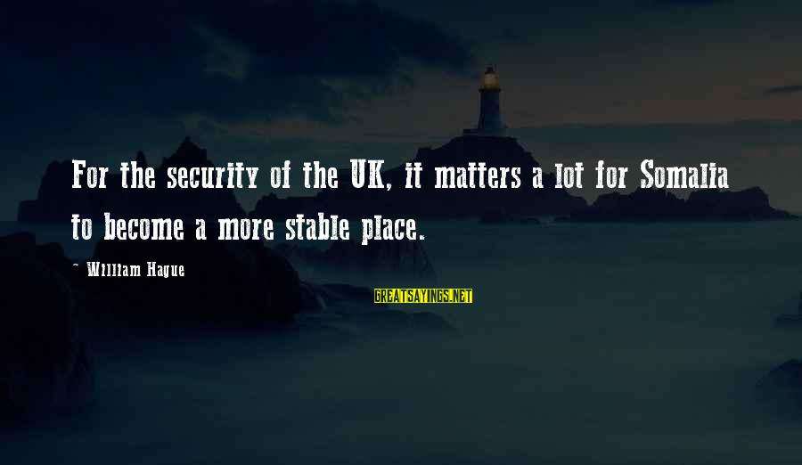 The Hague Sayings By William Hague: For the security of the UK, it matters a lot for Somalia to become a