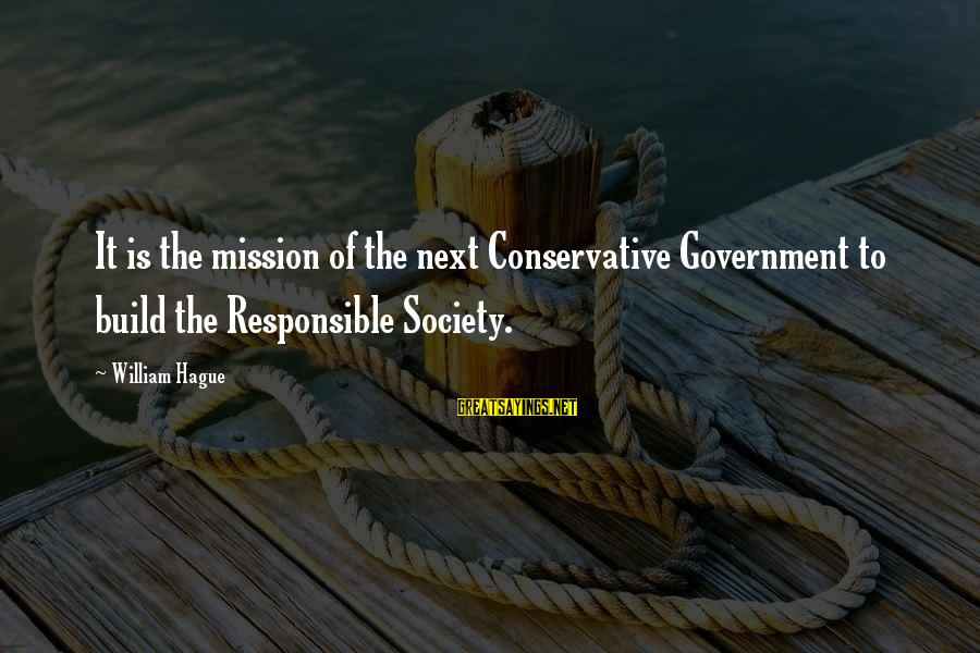 The Hague Sayings By William Hague: It is the mission of the next Conservative Government to build the Responsible Society.