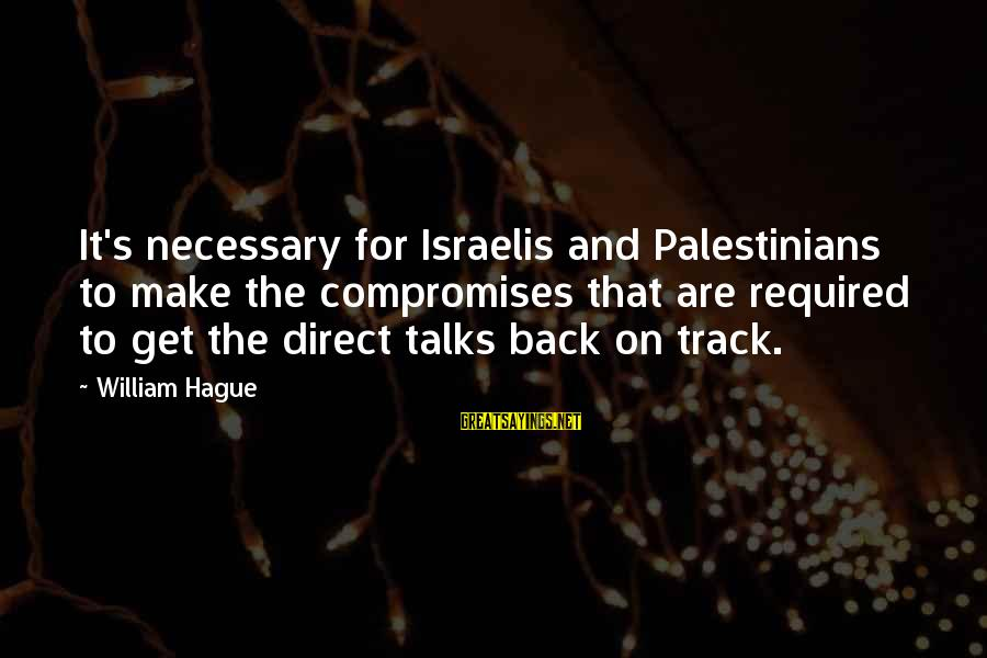The Hague Sayings By William Hague: It's necessary for Israelis and Palestinians to make the compromises that are required to get