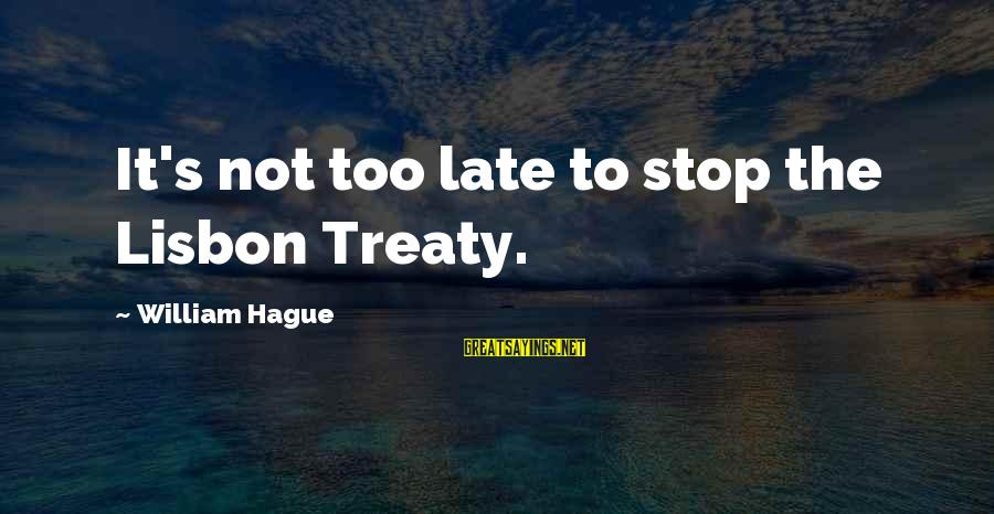 The Hague Sayings By William Hague: It's not too late to stop the Lisbon Treaty.