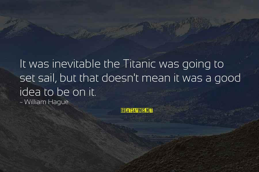 The Hague Sayings By William Hague: It was inevitable the Titanic was going to set sail, but that doesn't mean it