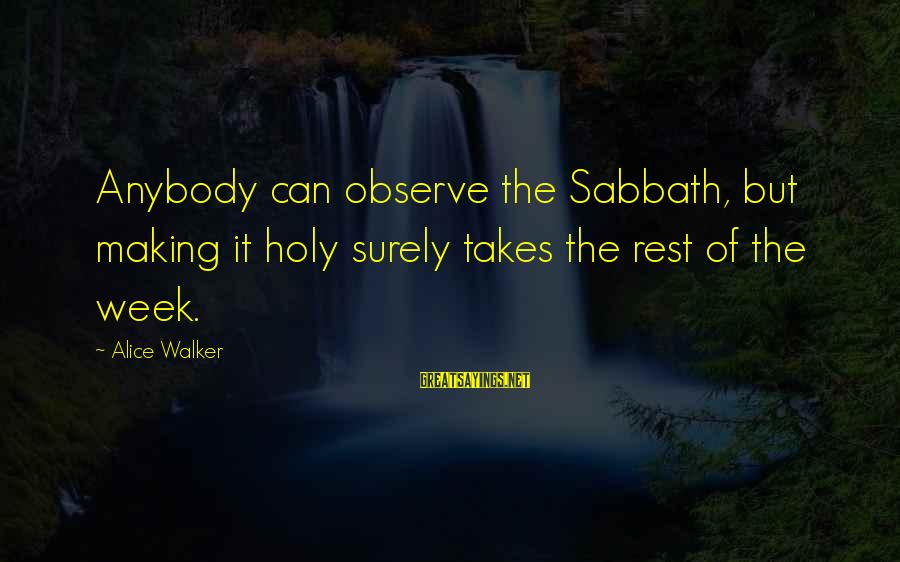 The Holy Week Sayings By Alice Walker: Anybody can observe the Sabbath, but making it holy surely takes the rest of the