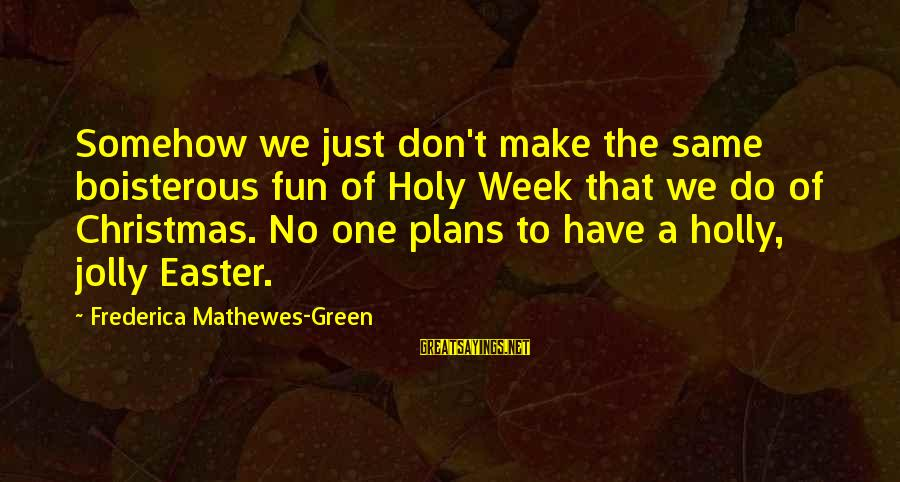 The Holy Week Sayings By Frederica Mathewes-Green: Somehow we just don't make the same boisterous fun of Holy Week that we do