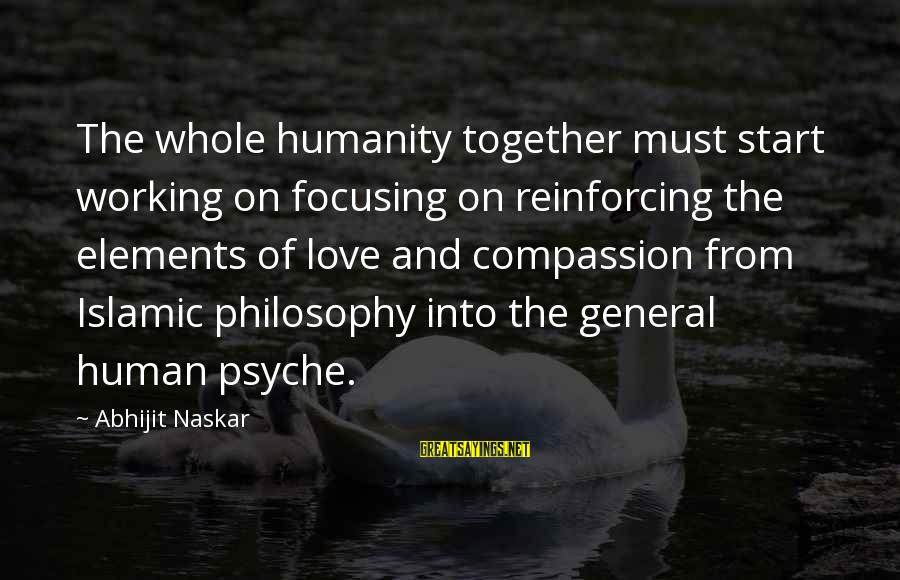 The Human Psyche Sayings By Abhijit Naskar: The whole humanity together must start working on focusing on reinforcing the elements of love