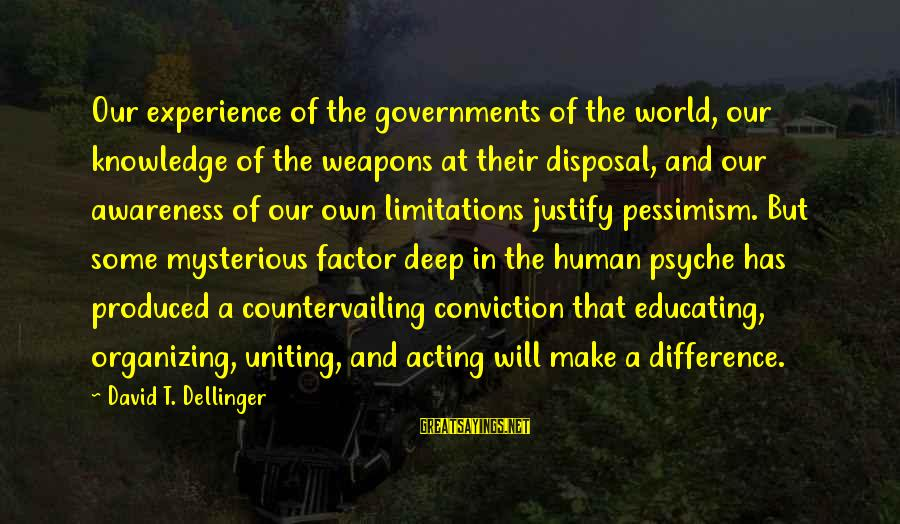 The Human Psyche Sayings By David T. Dellinger: Our experience of the governments of the world, our knowledge of the weapons at their