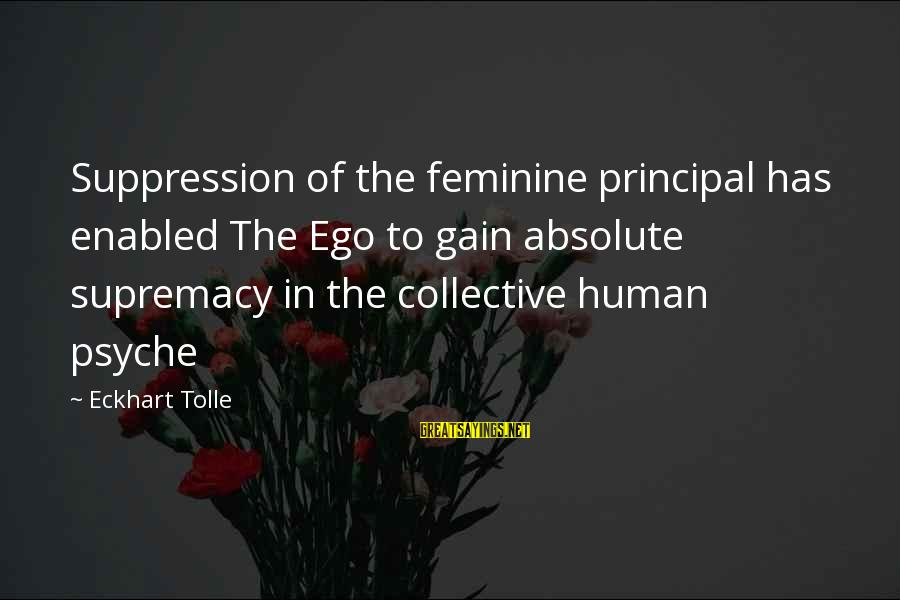 The Human Psyche Sayings By Eckhart Tolle: Suppression of the feminine principal has enabled The Ego to gain absolute supremacy in the