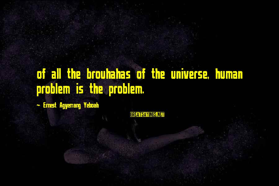 The Human Psyche Sayings By Ernest Agyemang Yeboah: of all the brouhahas of the universe, human problem is the problem.
