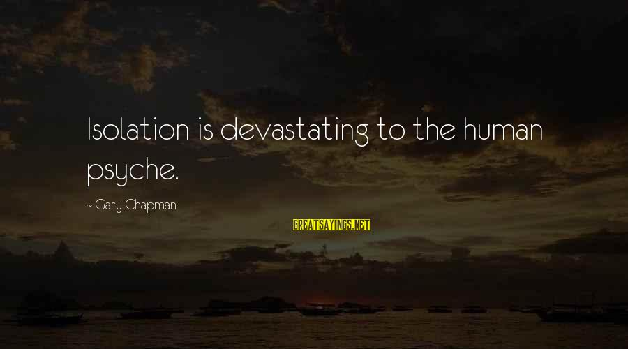 The Human Psyche Sayings By Gary Chapman: Isolation is devastating to the human psyche.