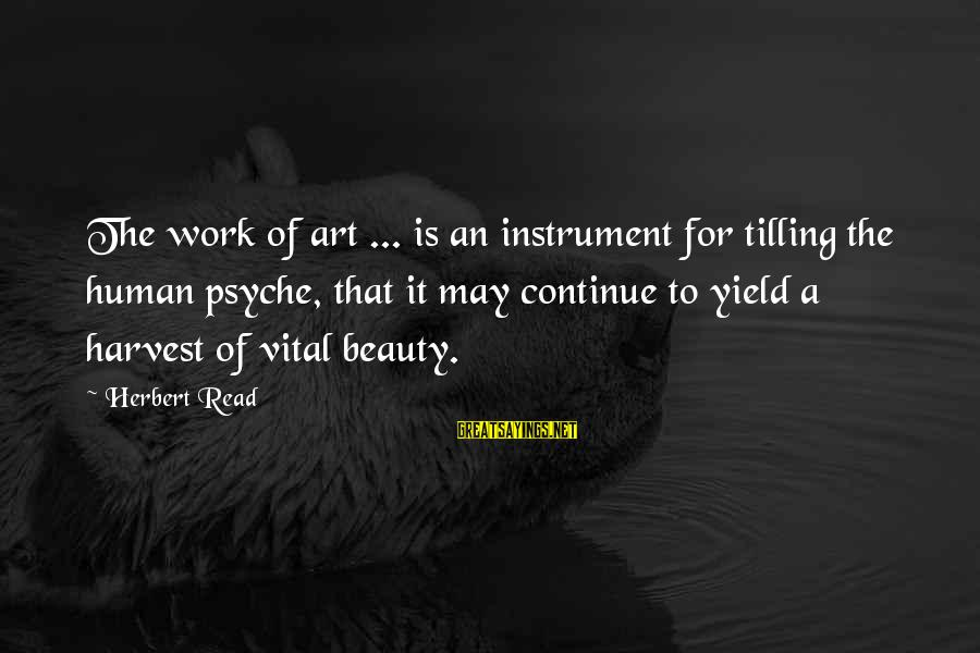The Human Psyche Sayings By Herbert Read: The work of art ... is an instrument for tilling the human psyche, that it