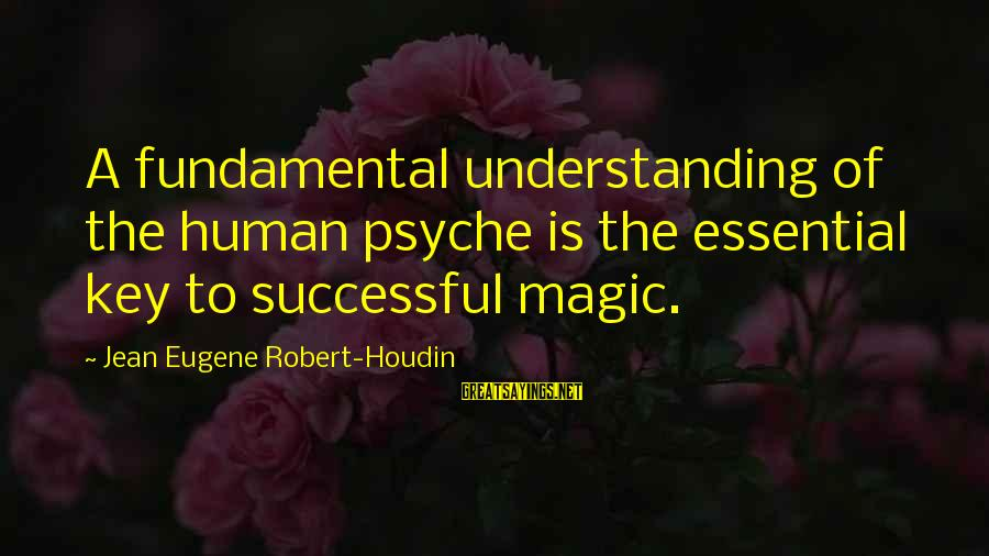 The Human Psyche Sayings By Jean Eugene Robert-Houdin: A fundamental understanding of the human psyche is the essential key to successful magic.