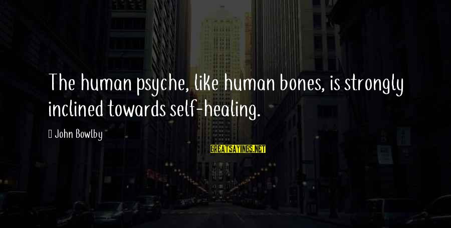 The Human Psyche Sayings By John Bowlby: The human psyche, like human bones, is strongly inclined towards self-healing.