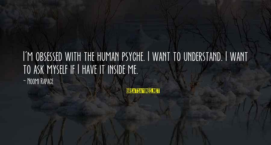The Human Psyche Sayings By Noomi Rapace: I'm obsessed with the human psyche. I want to understand. I want to ask myself