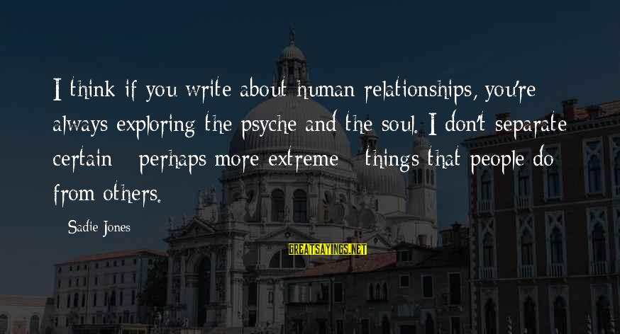 The Human Psyche Sayings By Sadie Jones: I think if you write about human relationships, you're always exploring the psyche and the