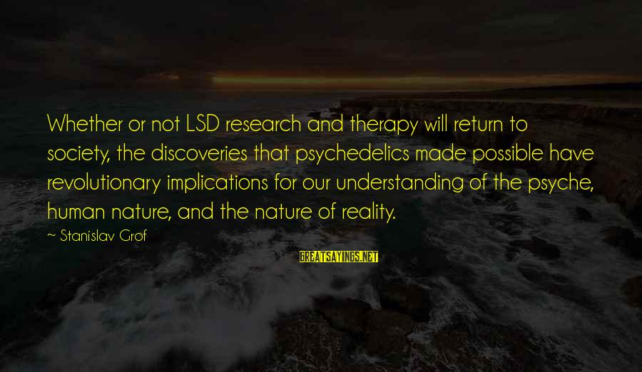 The Human Psyche Sayings By Stanislav Grof: Whether or not LSD research and therapy will return to society, the discoveries that psychedelics