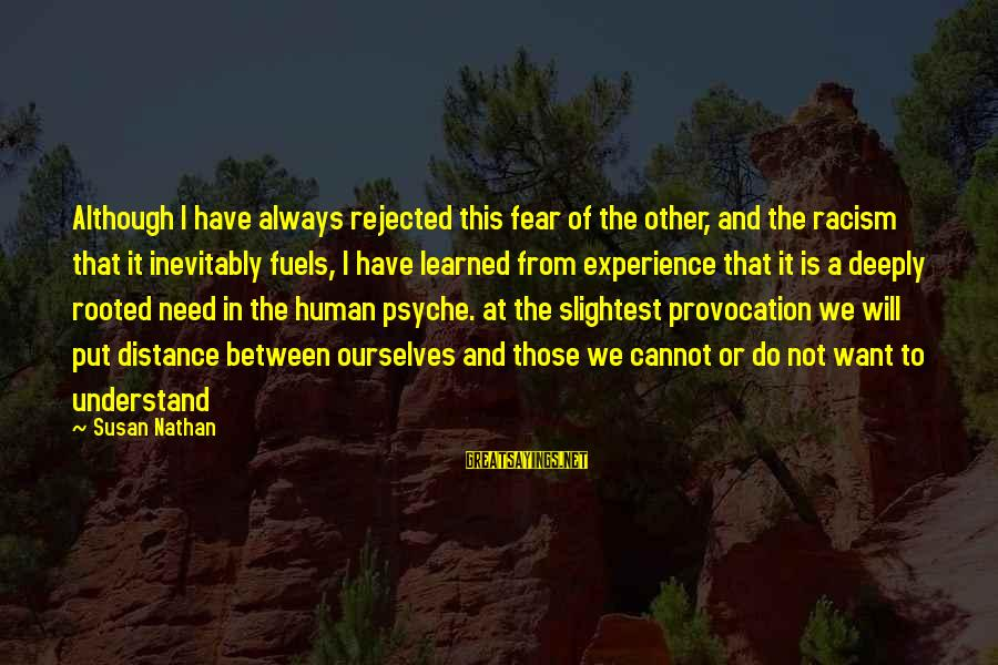 The Human Psyche Sayings By Susan Nathan: Although I have always rejected this fear of the other, and the racism that it