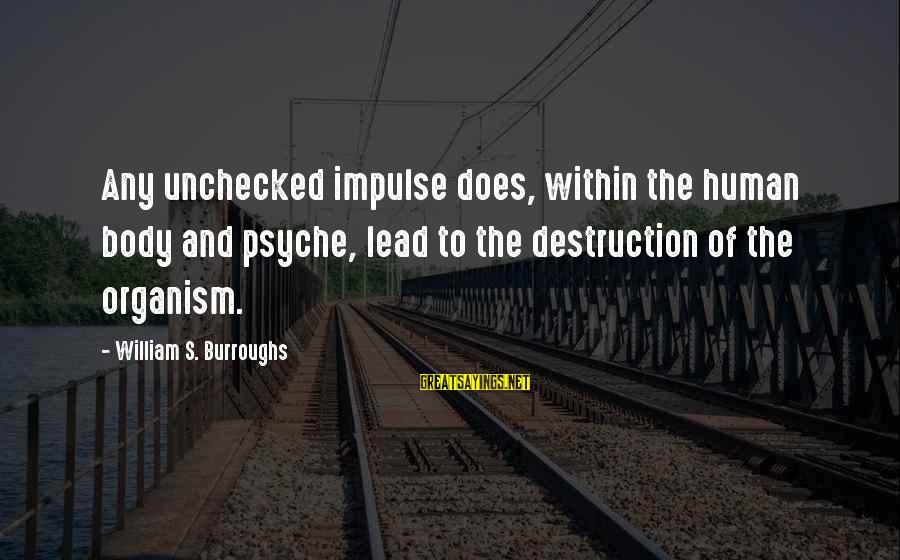 The Human Psyche Sayings By William S. Burroughs: Any unchecked impulse does, within the human body and psyche, lead to the destruction of
