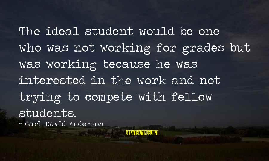 The Ideal Student Sayings By Carl David Anderson: The ideal student would be one who was not working for grades but was working