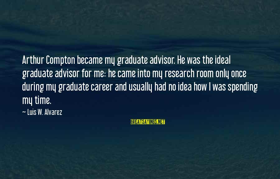 The Ideal Student Sayings By Luis W. Alvarez: Arthur Compton became my graduate advisor. He was the ideal graduate advisor for me: he