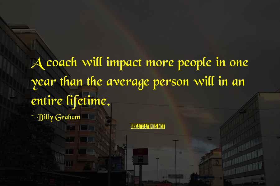 The Impact Of One Person Sayings By Billy Graham: A coach will impact more people in one year than the average person will in