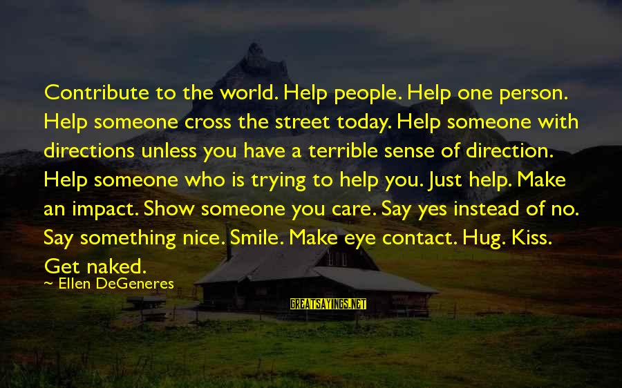 The Impact Of One Person Sayings By Ellen DeGeneres: Contribute to the world. Help people. Help one person. Help someone cross the street today.