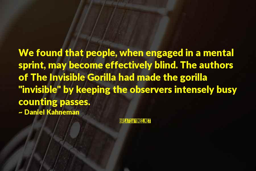 The Invisible Gorilla Sayings By Daniel Kahneman: We found that people, when engaged in a mental sprint, may become effectively blind. The