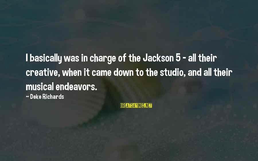 The Jackson 5 Sayings By Deke Richards: I basically was in charge of the Jackson 5 - all their creative, when it