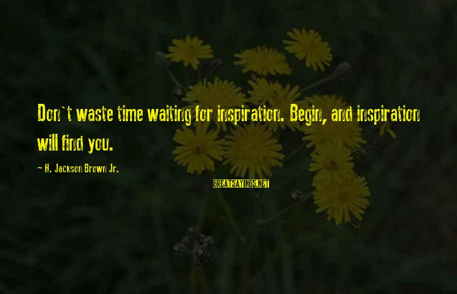 The Jackson 5 Sayings By H. Jackson Brown Jr.: Don't waste time waiting for inspiration. Begin, and inspiration will find you.