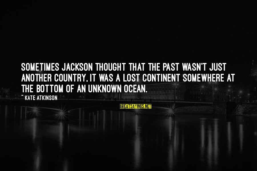 The Jackson 5 Sayings By Kate Atkinson: Sometimes Jackson thought that the past wasn't just another country, it was a lost continent