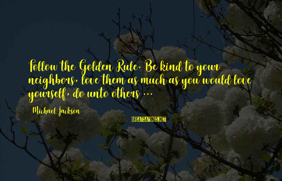 The Jackson 5 Sayings By Michael Jackson: Follow the Golden Rule. Be kind to your neighbors, love them as much as you