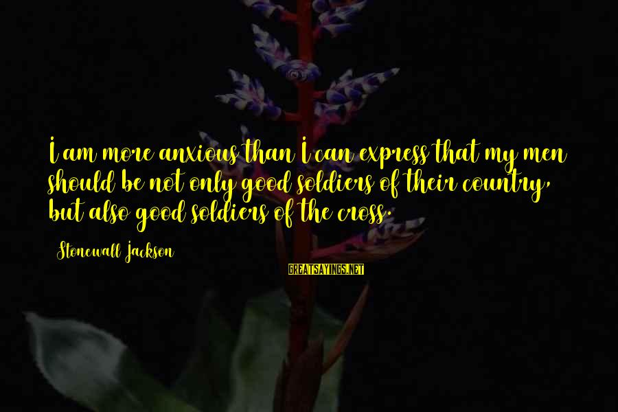 The Jackson 5 Sayings By Stonewall Jackson: I am more anxious than I can express that my men should be not only