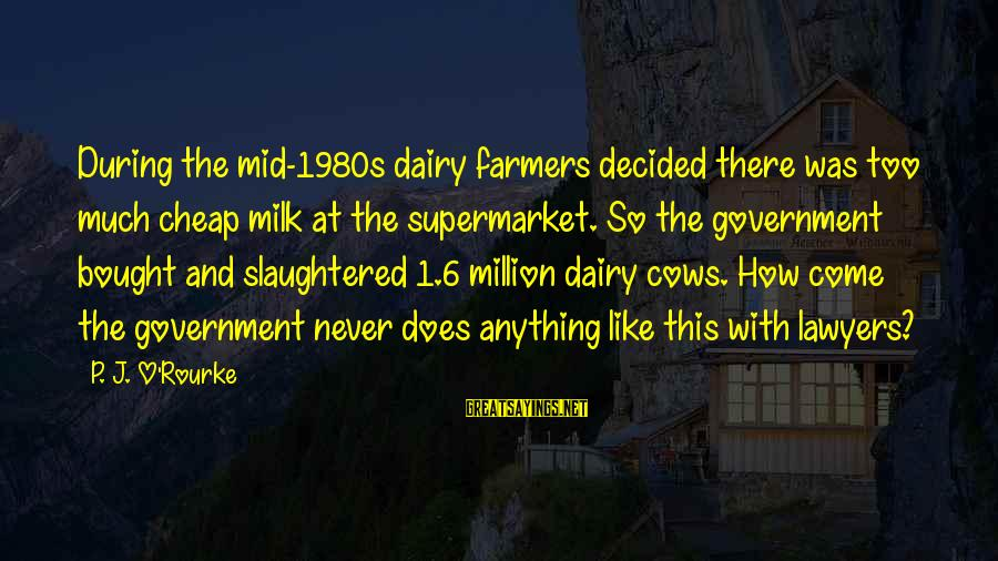 The Joys Of Summer Sayings By P. J. O'Rourke: During the mid-1980s dairy farmers decided there was too much cheap milk at the supermarket.