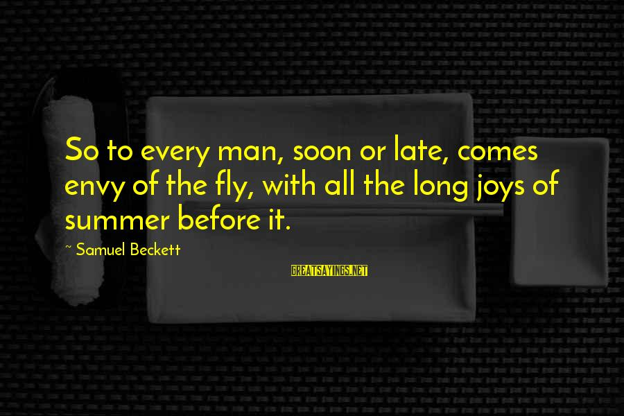 The Joys Of Summer Sayings By Samuel Beckett: So to every man, soon or late, comes envy of the fly, with all the